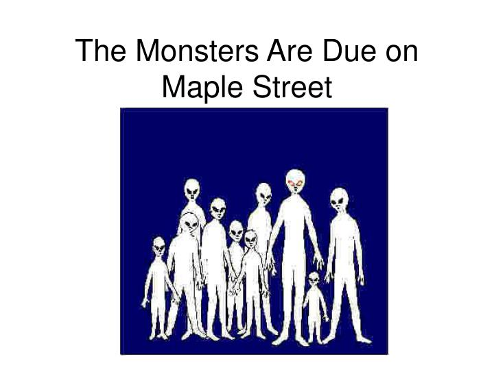 monsters are due on maple street The monsters are on maple street is episode 32 of the science fiction television series 2002 revival of the twilight zone the episode, a remake of the monsters are due on maple street from the original series, was first broadcast on february 19, 2003, on upn the neighborhood community group .