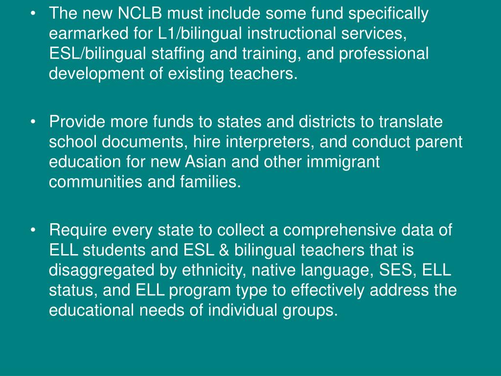 The new NCLB must include some fund specifically earmarked for L1/bilingual instructional services, ESL/bilingual staffing and training, and professional development of existing teachers.