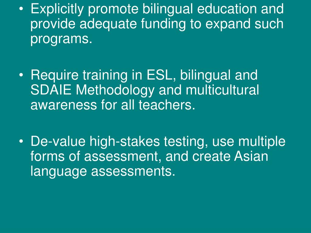 Explicitly promote bilingual education and provide adequate funding to expand such programs.