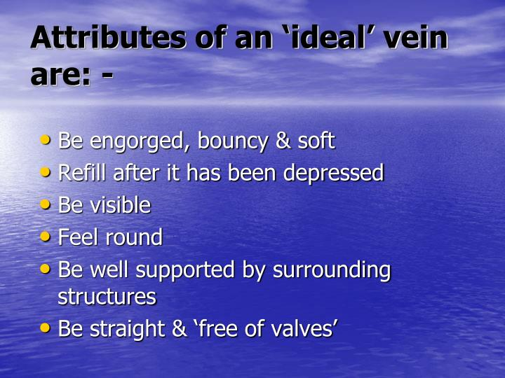 Attributes of an 'ideal' vein are: -