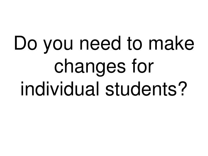 Do you need to make changes for individual students?