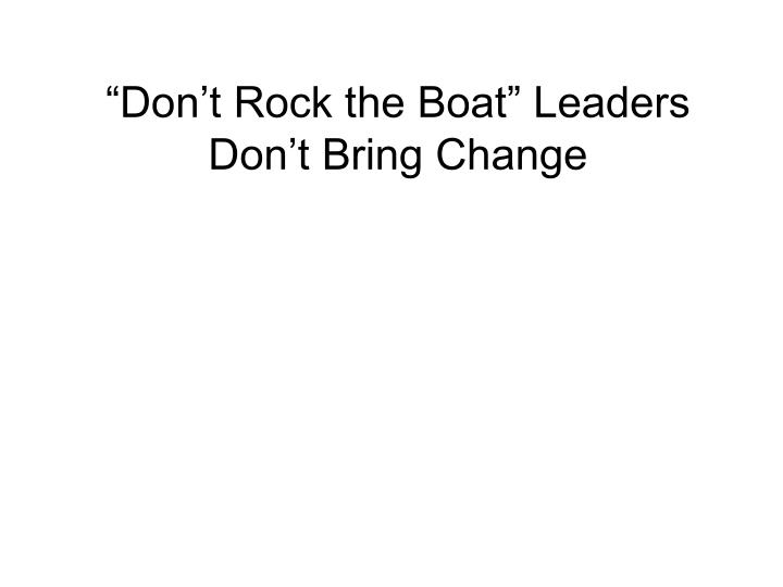 """Don't Rock the Boat"" Leaders Don't Bring Change"