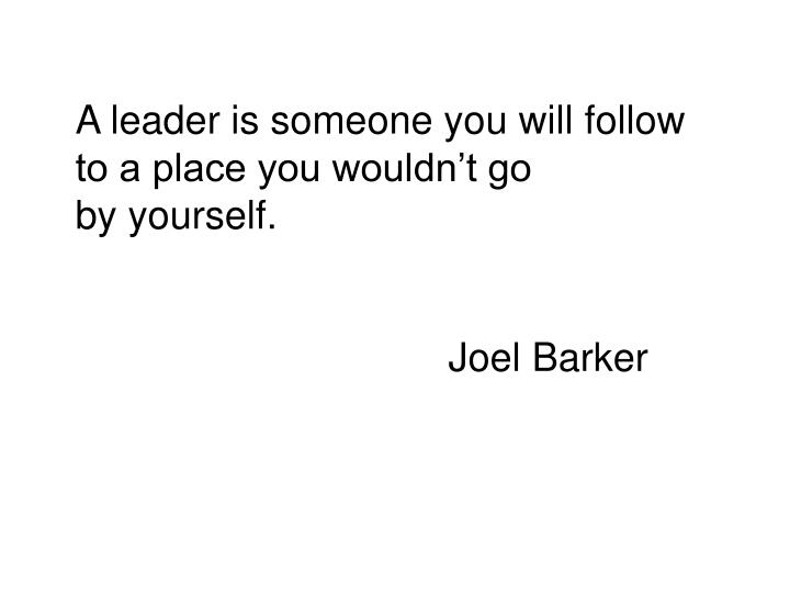 A leader is someone you will follow to a place you wouldn't go
