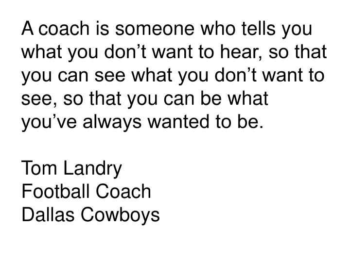 A coach is someone who tells you what you don't want to hear, so that you can see what you don't want to see, so that you can be what you've always wanted to be.