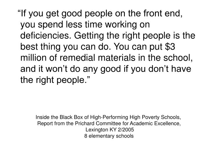 """If you get good people on the front end, you spend less time working on deficiencies. Getting the right people is the best thing you can do. You can put $3 million of remedial materials in the school, and it won't do any good if you don't have the right people."""