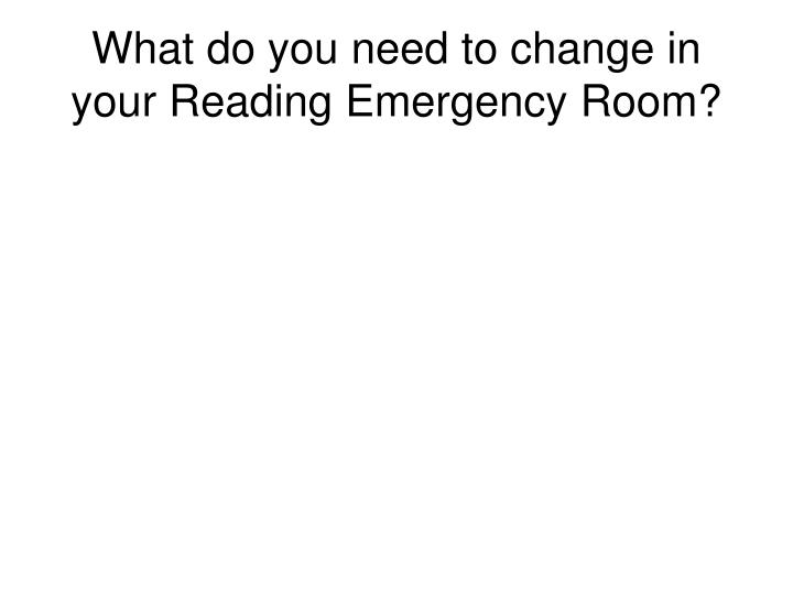 What do you need to change in your Reading Emergency Room?