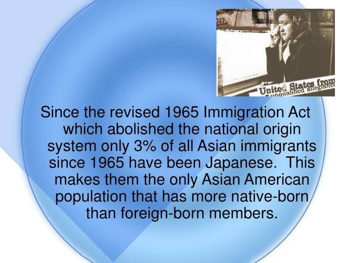 Since the revised 1965 Immigration Act which abolished the national origin system only 3% of all Asian immigrants since 1965 have been Japanese.  This makes them the only Asian American population that has more native-born than foreign-born members.