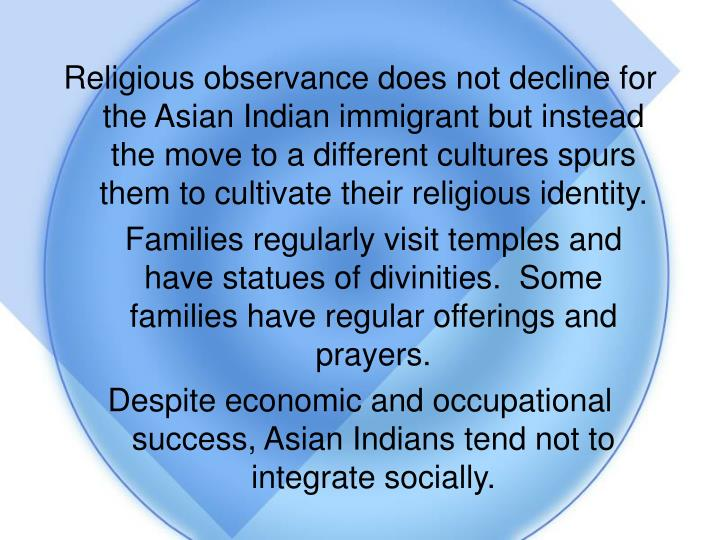 Religious observance does not decline for the Asian Indian immigrant but instead the move to a different cultures spurs them to cultivate their religious identity.