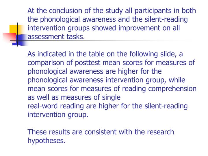 At the conclusion of the study all participants in both the phonological awareness and the silent-reading intervention groups showed improvement on all assessment tasks.