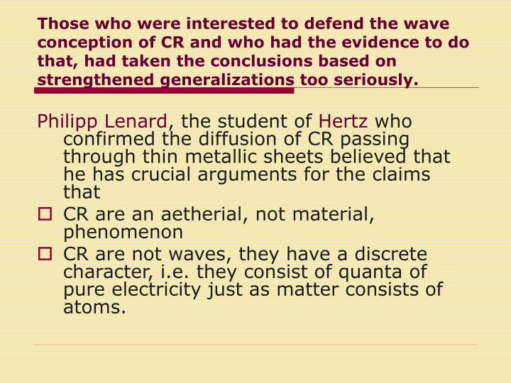 Those who were interested to defend the wave conception of CR and who had the evidence to do that, had taken the conclusions based on strengthened generalizations too seriously.