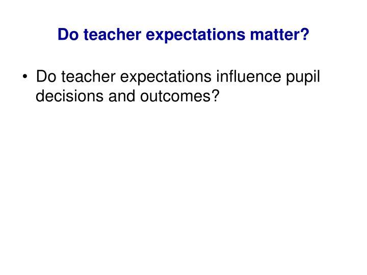 Do teacher expectations matter?