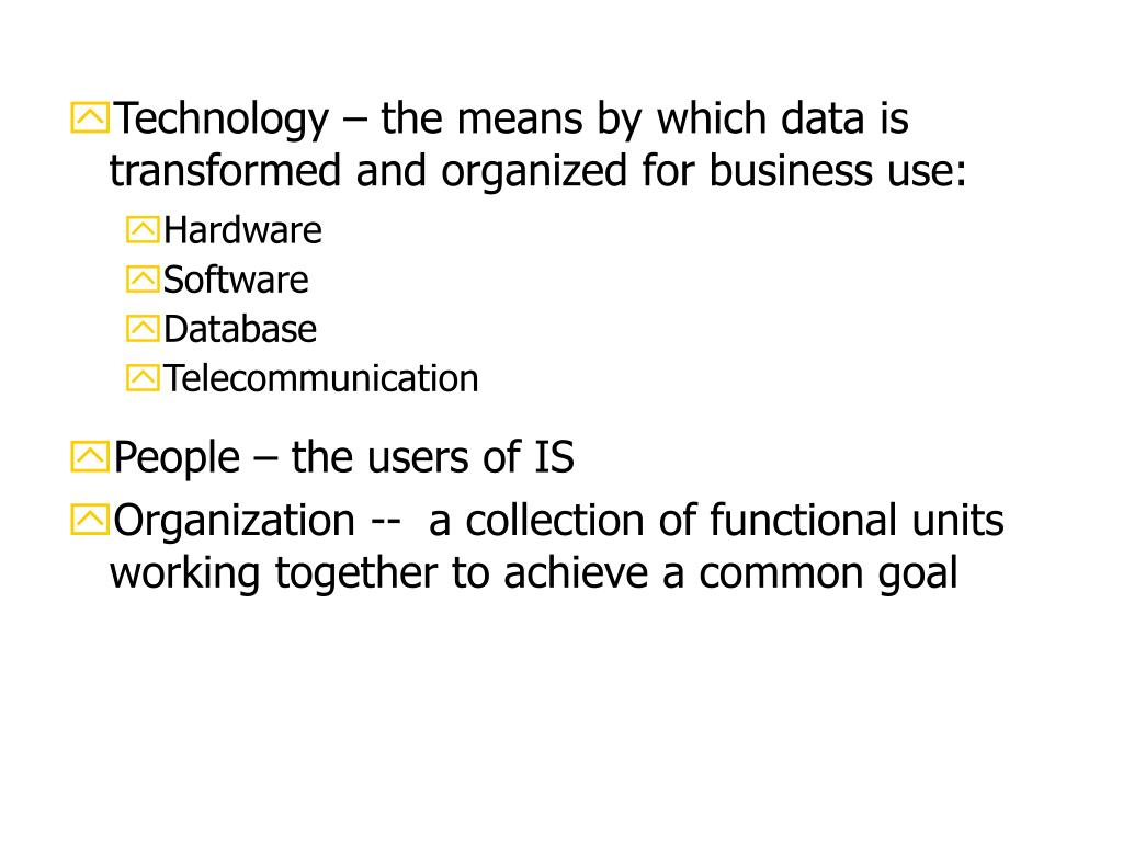 Technology – the means by which data is transformed and organized for business use: