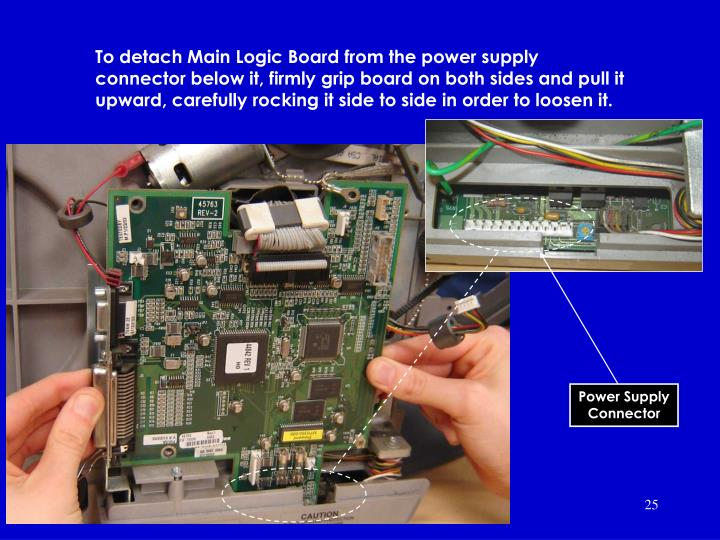 To detach Main Logic Board from the power supply connector below it, firmly grip board on both sides and pull it upward, carefully rocking it side to side in order to loosen it.