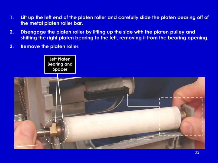 Lift up the left end of the platen roller and carefully slide the platen bearing off of the metal platen roller bar.