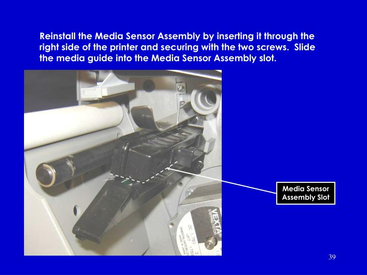 Reinstall the Media Sensor Assembly by inserting it through the right side of the printer and securing with the two screws.  Slide the media guide into the Media Sensor Assembly slot.