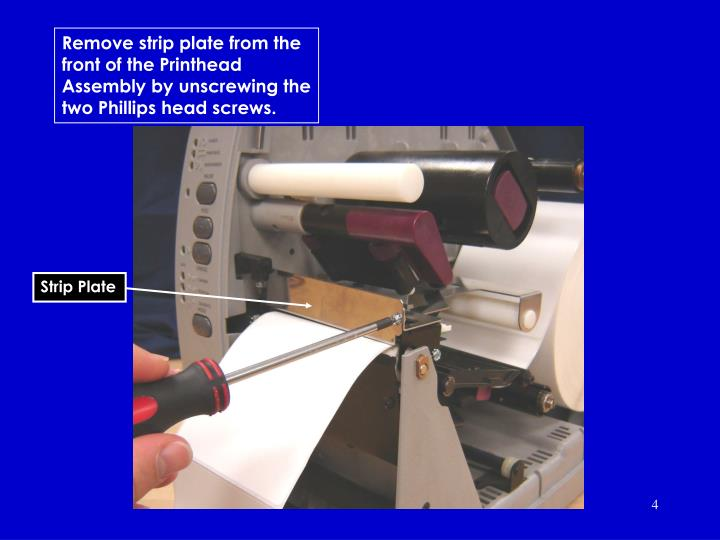 Remove strip plate from the front of the Printhead Assembly by unscrewing the two Phillips head screws.