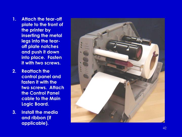 Attach the tear-off plate to the front of the printer by inserting the metal legs into the tear-off plate notches and push it down into place.  Fasten it with two screws.