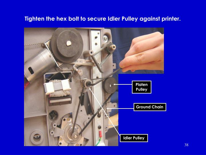 Tighten the hex bolt to secure Idler Pulley against printer.