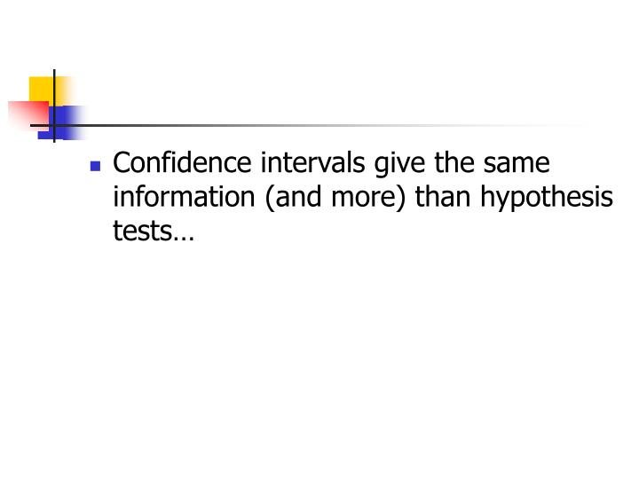 Confidence intervals give the same information (and more) than hypothesis tests…