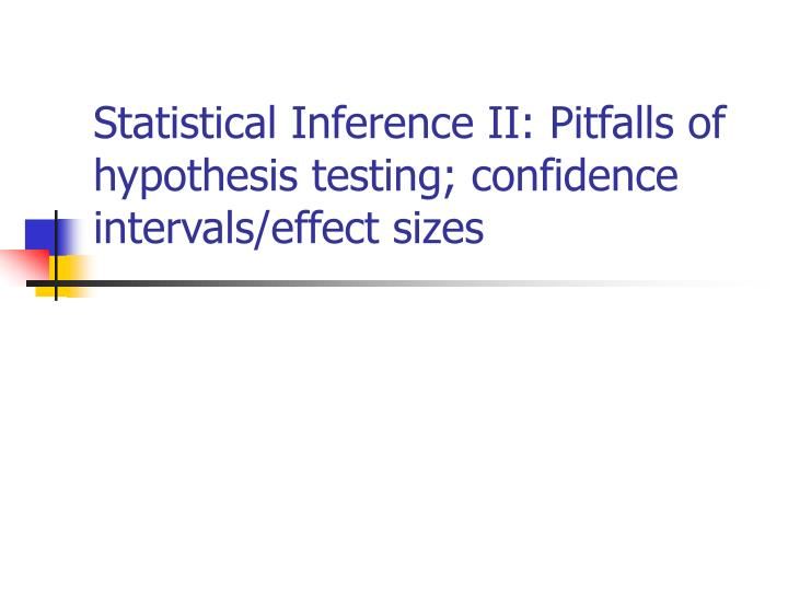 Statistical inference ii pitfalls of hypothesis testing confidence intervals effect sizes