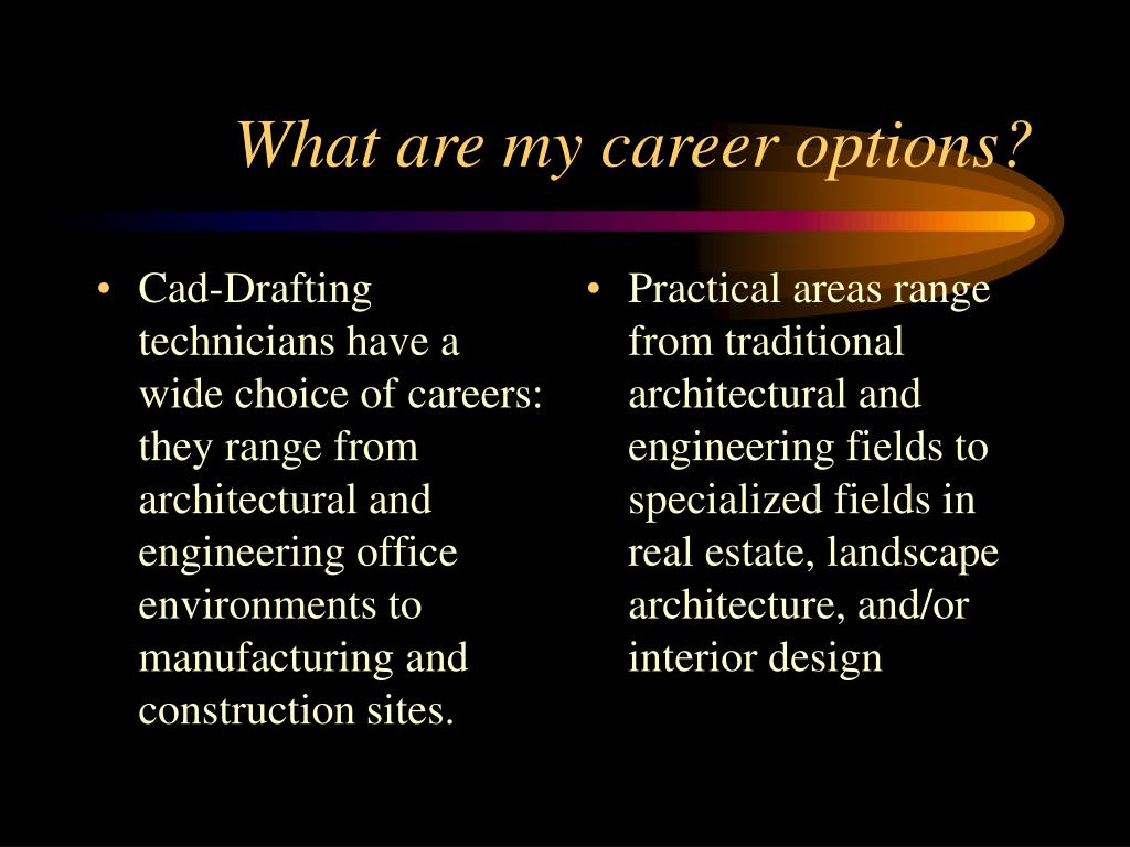 Cad-Drafting technicians have a wide choice of careers:   they range from architectural and engineering office environments to manufacturing and construction sites.