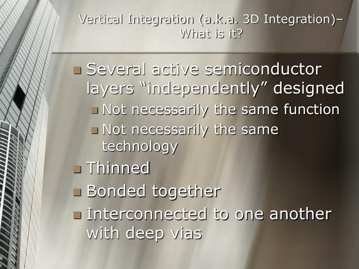 Vertical Integration (a.k.a. 3D Integration)–