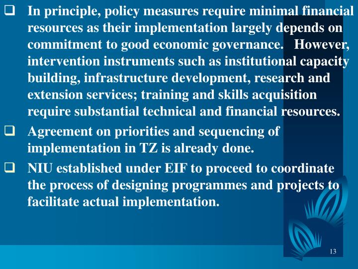 In principle, policy measures require minimal financial resources as their implementation largely depends on commitment to good economic governance.   However, intervention instruments such as institutional capacity building, infrastructure development, research and extension services; training and skills acquisition require substantial technical and financial resources.