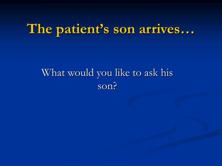 The patient's son arrives…