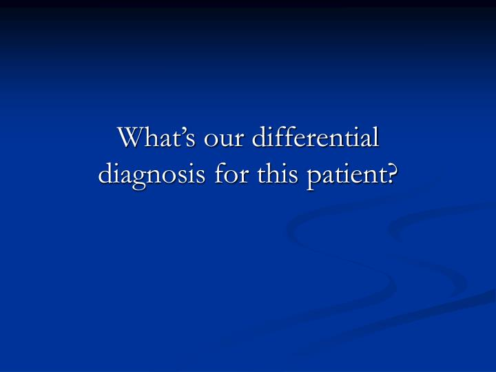 What's our differential diagnosis for this patient?