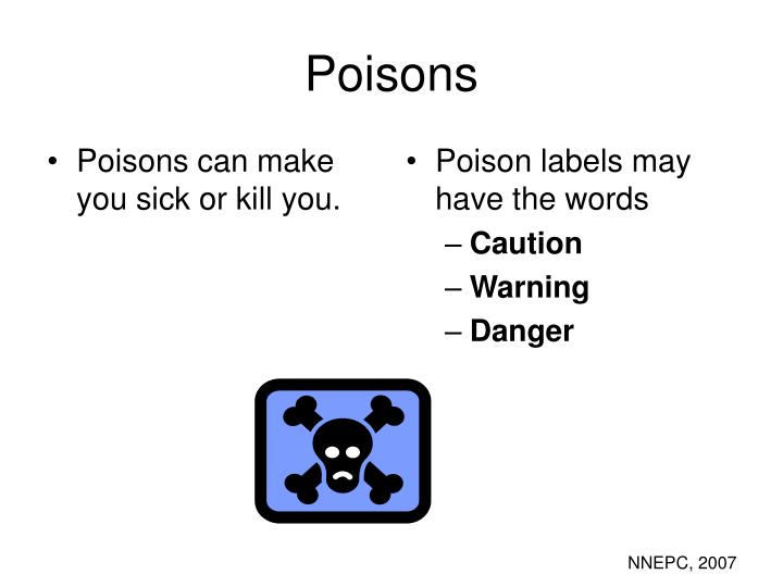 Poisons can make you sick or kill you.