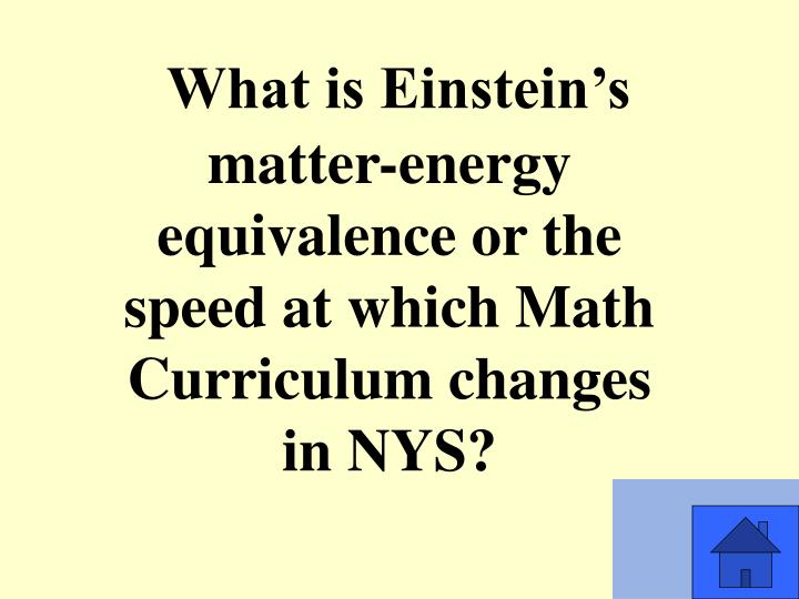 What is Einstein's matter-energy equivalence or the speed at which Math Curriculum changes in NYS?