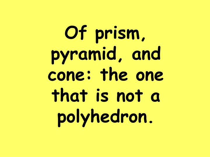 Of prism, pyramid, and cone: the one that is not a polyhedron.