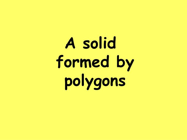 A solid formed by polygons