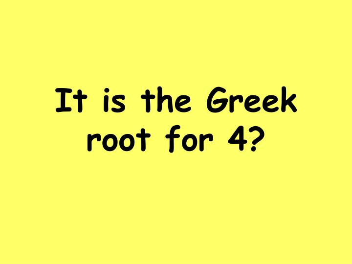 It is the Greek root for 4?