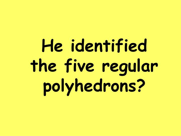 He identified the five regular polyhedrons?