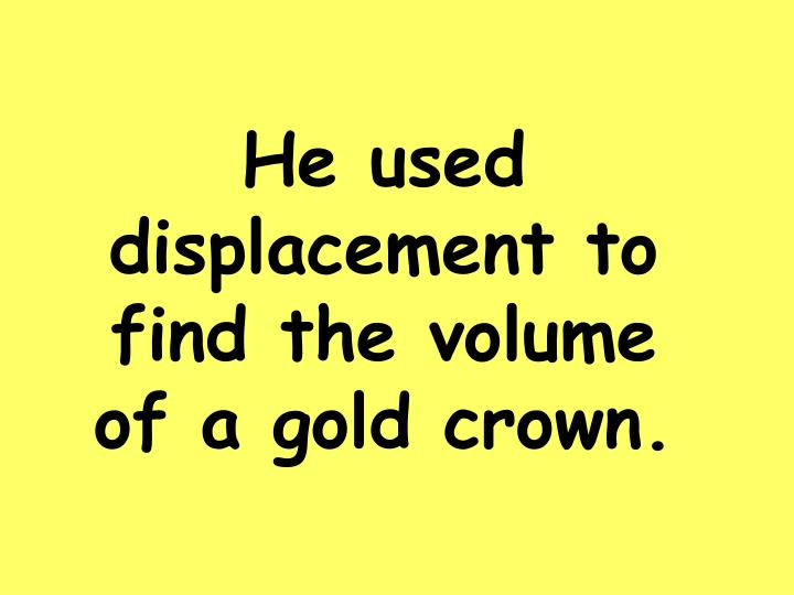 He used displacement to find the volume of a gold crown.