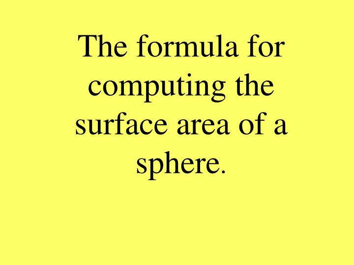 The formula for computing the surface area of a sphere