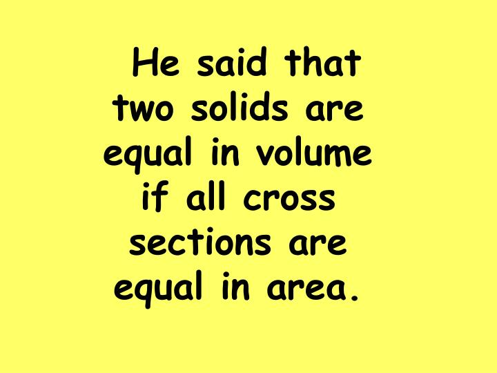 He said that two solids are equal in volume if all cross sections are equal in area.
