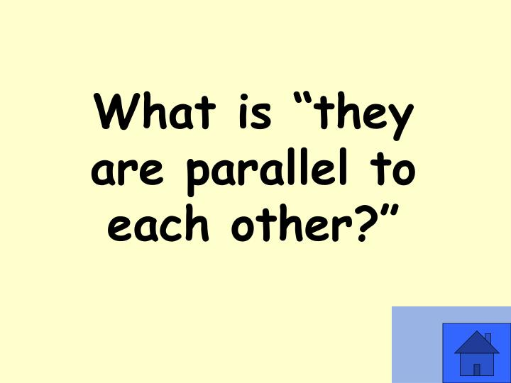 "What is ""they are parallel to each other?"""