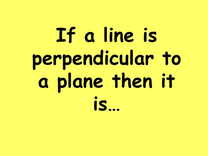 If a line is perpendicular to a plane then it is…