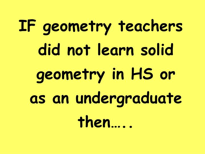IF geometry teachers did not learn solid geometry in HS or as an undergraduate then…..