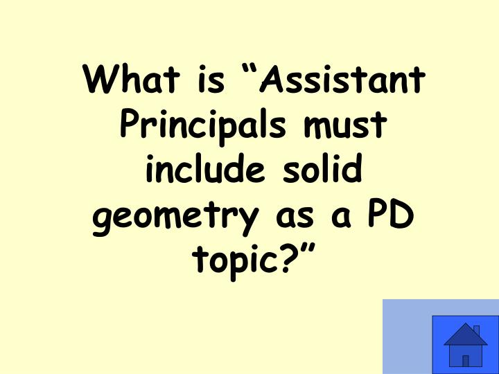 "What is ""Assistant Principals must include solid geometry as a PD topic?"""