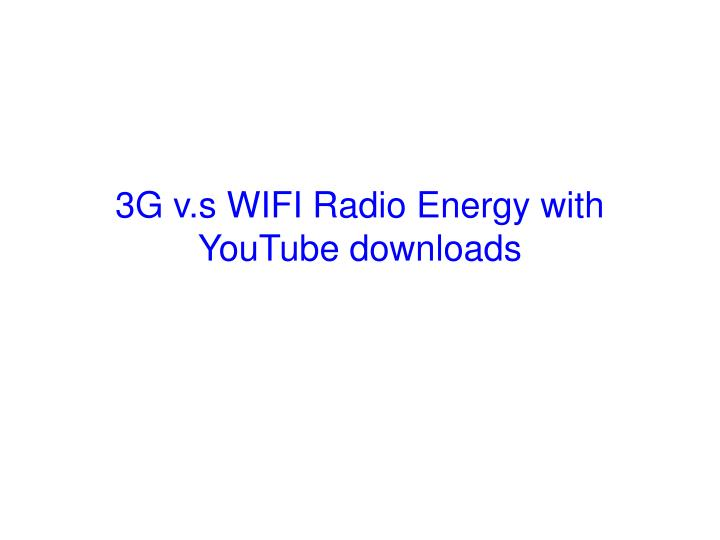 3G v.s WIFI Radio Energy with YouTube downloads
