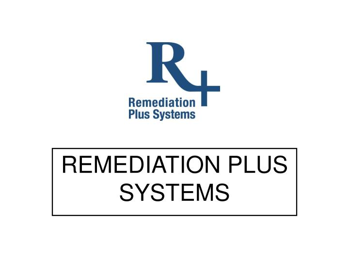 Remediation plus systems