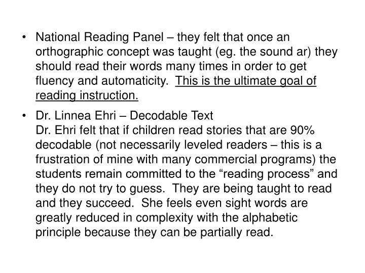 National Reading Panel – they felt that once an orthographic concept was taught (eg. the sound ar) they should read their words many times in order to get fluency and automaticity.