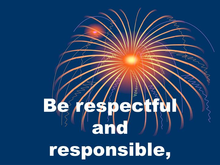 Be respectful and responsible,