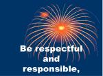 be respectful and responsible