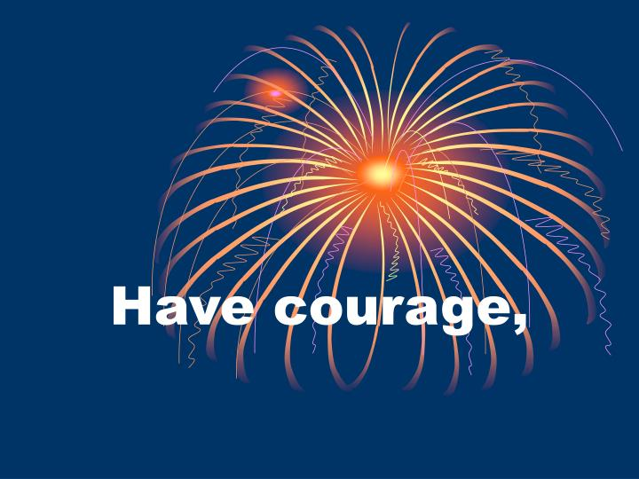 Have courage,
