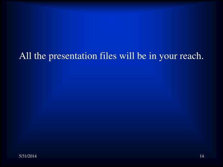 All the presentation files will be in your reach.