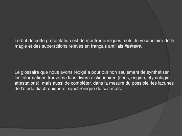 Le but de cette présentation est de montrer quelques mots du vocabulaire de la magie et des superstitions relevés en français antillais